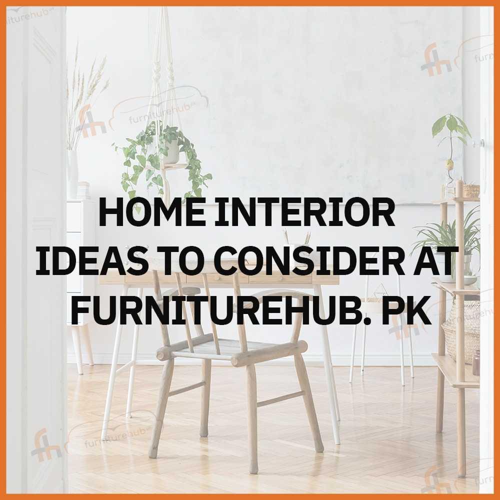Home Interior Ideas To Consider At Furniturehub. Pk